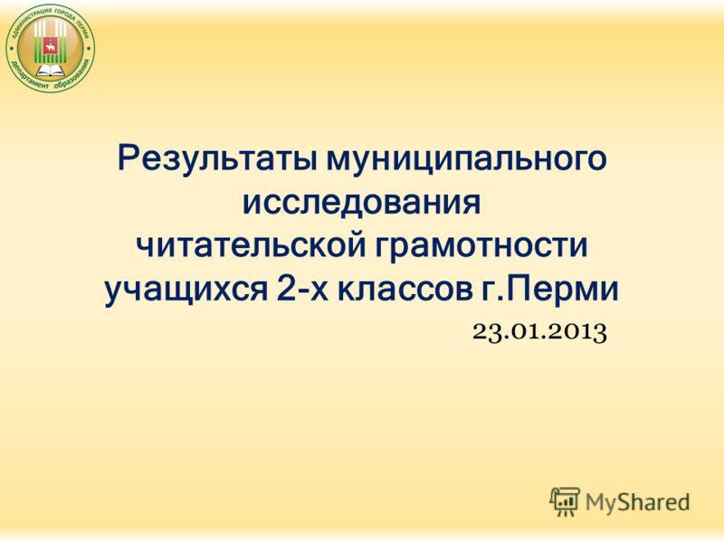 Результаты муниципального исследования читательской грамотности учащихся 2-х классов г.Перми 23.01.2013