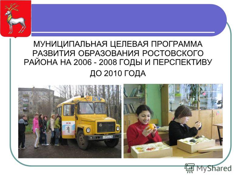 МУНИЦИПАЛЬНАЯ ЦЕЛЕВАЯ ПРОГРАММА РАЗВИТИЯ ОБРАЗОВАНИЯ РОСТОВСКОГО РАЙОНА НА 2006 - 2008 ГОДЫ И ПЕРСПЕКТИВУ ДО 2010 ГОДА