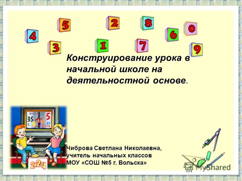 Конструирование урока в начальной школе на деятельностной основе. Чиброва Светлана Николаевна, учитель начальных классов МОУ «СОШ 5 г. Вольска»