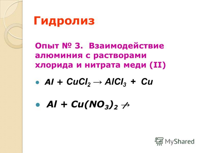 Гидролиз Опыт 3. Взаимодействие алюминия с растворами хлорида и нитрата меди (II) Al + CuCI 2 АlCI 3 + Cu Al + Cu(NO 3 ) 2