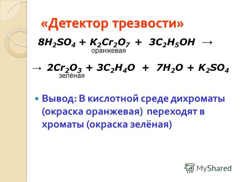 « Детектор трезвости » Вывод : В кислотной среде дихроматы ( окраска оранжевая ) переходят в хроматы ( окраска зелёная ) 8H 2 SO 4 + К 2 Cr 2 O 7 + 3C 2 H 5 OH оранжевая 2Cr 2 O 3 + 3C 2 H 4 O + 7H 2 O + K 2 SO 4 зелёная