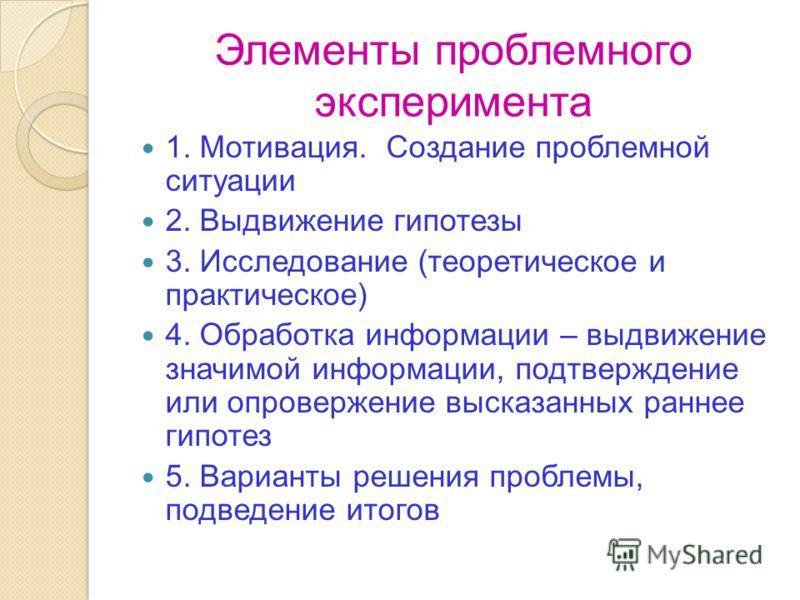 Элементы проблемного эксперимента 1. Мотивация. Создание проблемной ситуации 2. Выдвижение гипотезы 3. Исследование (теоретическое и практическое) 4. Обработка информации – выдвижение значимой информации, подтверждение или опровержение высказанных ра