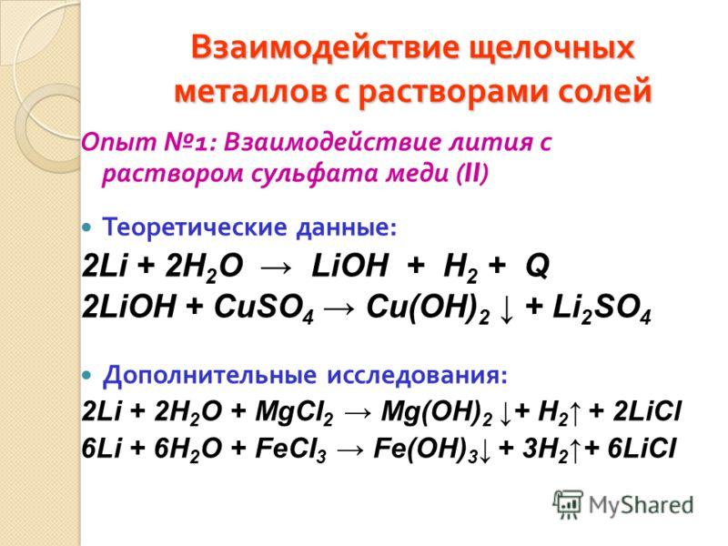 Взаимодействие щелочных металлов с растворами солей Опыт 1: Взаимодействие лития с раствором сульфата меди (II) Теоретические данные : 2Li + 2H 2 O LiOH + H 2 + Q 2LiOH + CuSO 4 Cu(OH) 2 + Li 2 SO 4 Дополнительные исследования : 2Li + 2H 2 O + MgCI 2