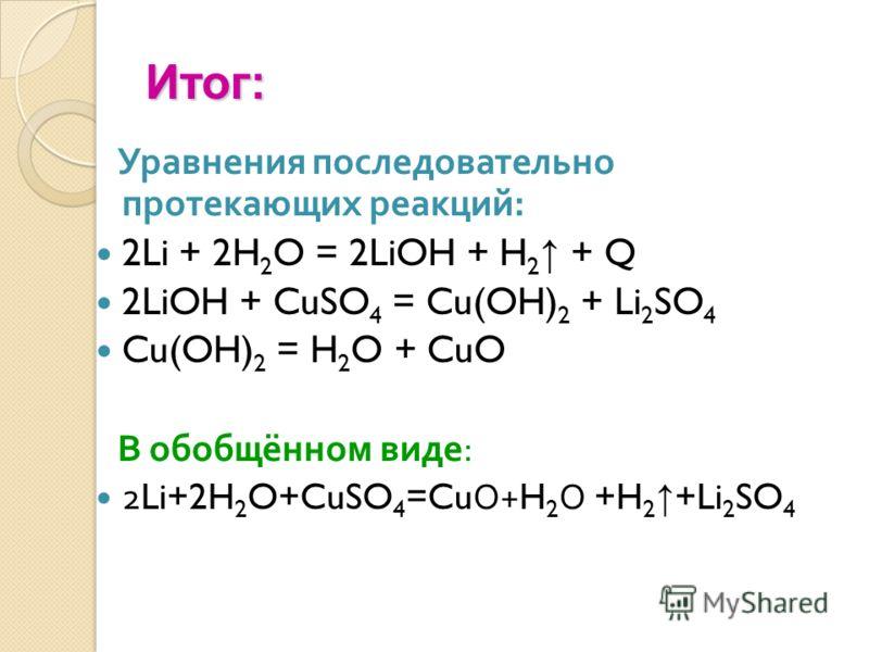 Итог: Уравнения последовательно протекающих реакций : 2Li + 2H 2 O = 2LiOH + H 2 + Q 2LiOH + CuSO 4 = Cu(OH) 2 + Li 2 SO 4 Cu(OH) 2 = H 2 O + CuO В обобщённом виде : 2Li+2H 2 O+CuSO 4 =Cu О +H 2 О +H 2 +Li 2 SO 4