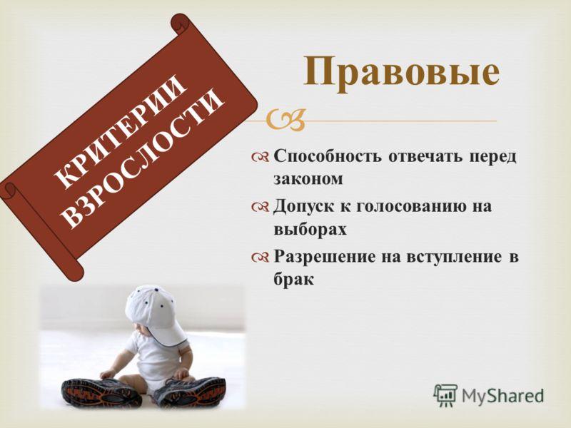 Способность отвечать перед законом Допуск к голосованию на выборах Разрешение на вступление в брак Правовые КРИТЕРИИ ВЗРОСЛОСТИ