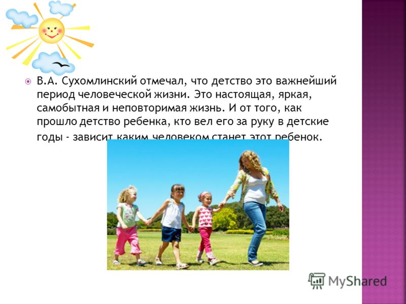 В.А. Сухомлинский отмечал, что детство это важнейший период человеческой жизни. Это настоящая, яркая, самобытная и неповторимая жизнь. И от того, как прошло детство ребенка, кто вел его за руку в детские годы - зависит каким человеком станет этот реб