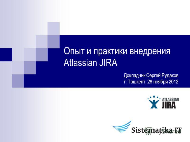 Опыт и практики внедрения Atlassian JIRA Докладчик Сергей Рудаков г. Ташкент, 28 ноября 2012
