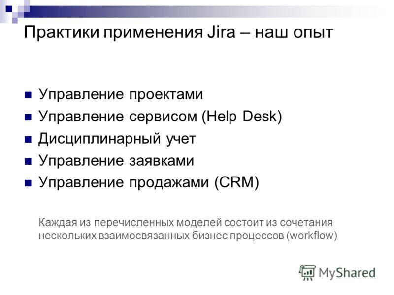 Практики применения Jira – наш опыт Управление проектами Управление сервисом (Help Desk) Дисциплинарный учет Управление заявками Управление продажами (CRM) Каждая из перечисленных моделей состоит из сочетания нескольких взаимосвязанных бизнес процесс