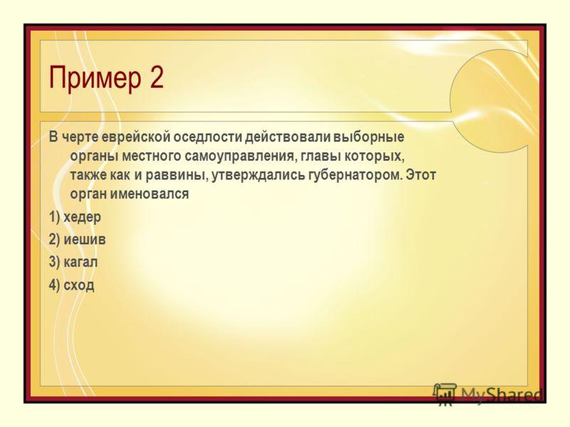 Пример 2 В черте еврейской оседлости действовали выборные органы местного самоуправления, главы которых, также как и раввины, утверждались губернатором. Этот орган именовался 1) хедер 2) иешив 3) кагал 4) сход