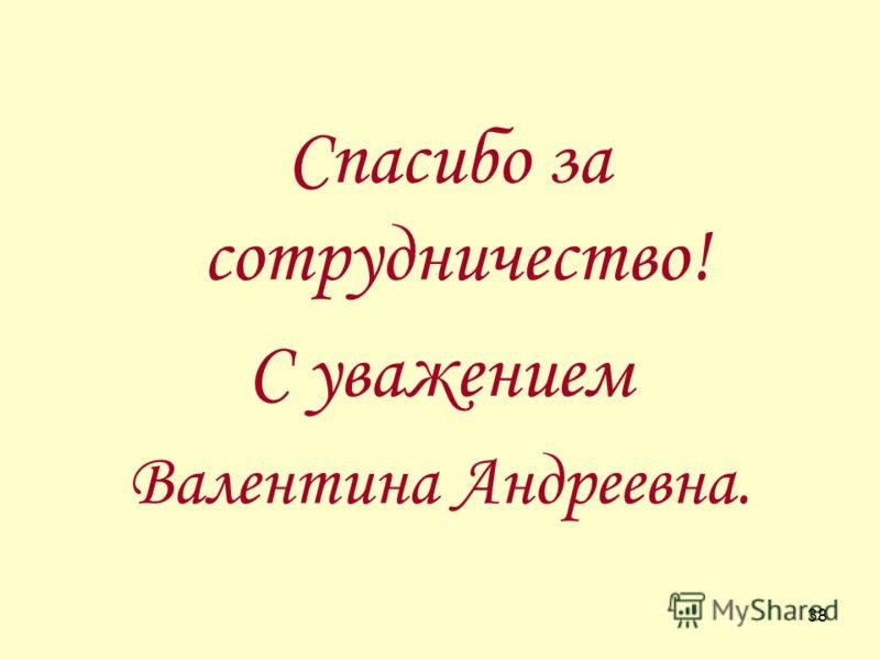 38 Спасибо за сотрудничество! С уважением Валентина Андреевна.