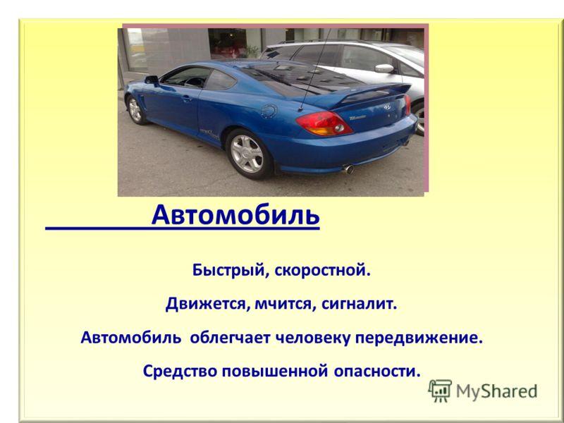 Автомобиль Быстрый, скоростной. Движется, мчится, сигналит. Автомобиль облегчает человеку передвижение. Средство повышенной опасности.