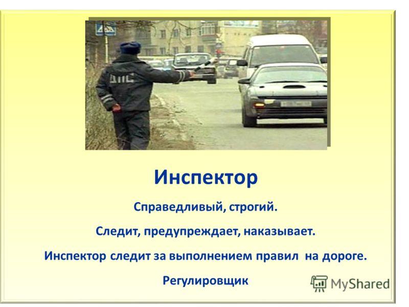 Инспектор Справедливый, строгий. Следит, предупреждает, наказывает. Инспектор следит за выполнением правил на дороге. Регулировщик