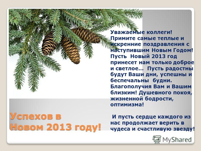 Успехов в Новом 2013 году! Уважаемые коллеги! Примите самые теплые и искренние поздравления с наступившим Новым Годом! Пусть Новый 2013 год принесет нам только доброе и светлое… Пусть радостны будут Ваши дни, успешны и беспечальны будни. Благополучия