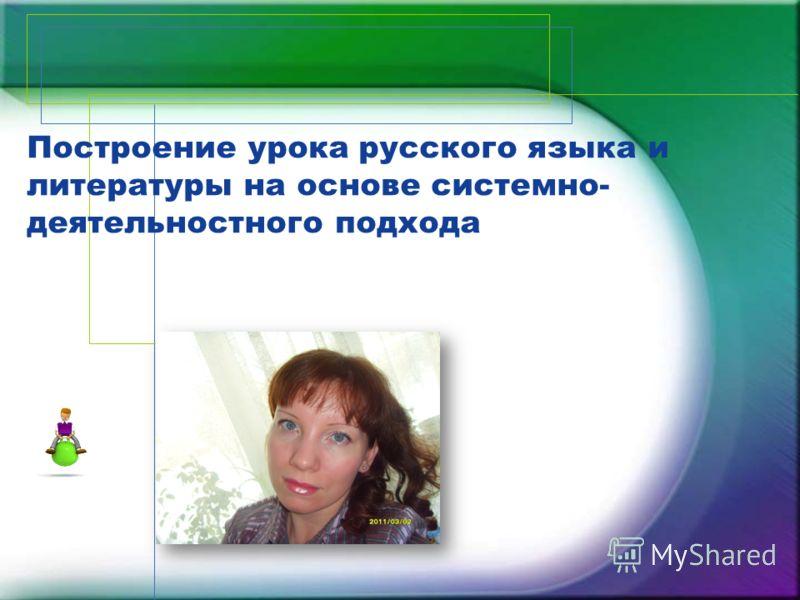 Построение урока русского языка и литературы на основе системно- деятельностного подхода
