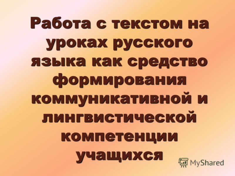 Работа с текстом на уроках русского языка как средство формирования коммуникативной и лингвистической компетенции учащихся