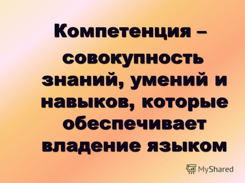 Компетенция – совокупность знаний, умений и навыков, которые обеспечивает владение языком совокупность знаний, умений и навыков, которые обеспечивает владение языком