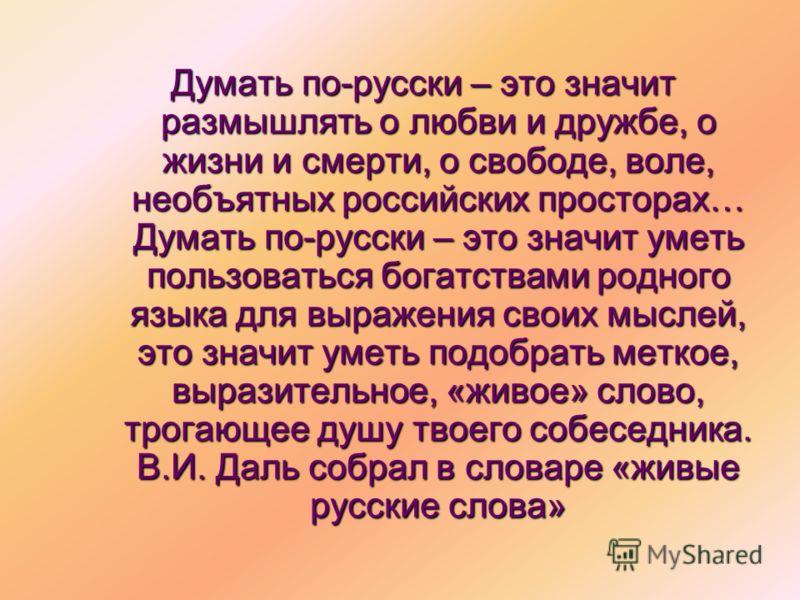 Думать по-русски – это значит размышлять о любви и дружбе, о жизни и смерти, о свободе, воле, необъятных российских просторах… Думать по-русски – это значит уметь пользоваться богатствами родного языка для выражения своих мыслей, это значит уметь под