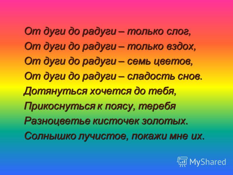 От дуги до радуги – только слог, От дуги до радуги – только вздох, От дуги до радуги – семь цветов, От дуги до радуги – сладость снов. Дотянуться хочется до тебя, Прикоснуться к поясу, теребя Разноцветье кисточек золотых. Солнышко лучистое, покажи мн