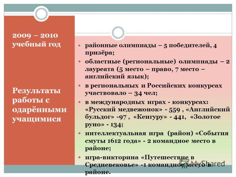 2009 – 2010 учебный год Результаты работы с одарёнными учащимися районные олимпиады – 5 победителей, 4 призёра; областные (региональные) олимпиады – 2 лауреата (5 место – право, 7 место – английский язык); в региональных и Российских конкурсах участв