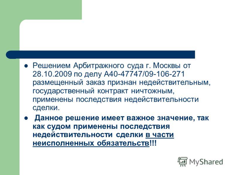 Решением Арбитражного суда г. Москвы от 28.10.2009 по делу А40-47747/09-106-271 размещенный заказ признан недействительным, государственный контракт ничтожным, применены последствия недействительности сделки. Данное решение имеет важное значение, так