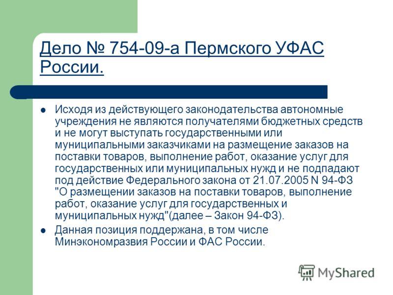 Дело 754-09-а Пермского УФАС России. Исходя из действующего законодательства автономные учреждения не являются получателями бюджетных средств и не могут выступать государственными или муниципальными заказчиками на размещение заказов на поставки товар