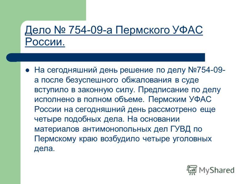 Дело 754-09-а Пермского УФАС России. На сегодняшний день решение по делу 754-09- а после безуспешного обжалования в суде вступило в законную силу. Предписание по делу исполнено в полном объеме. Пермским УФАС России на сегодняшний день рассмотрено еще