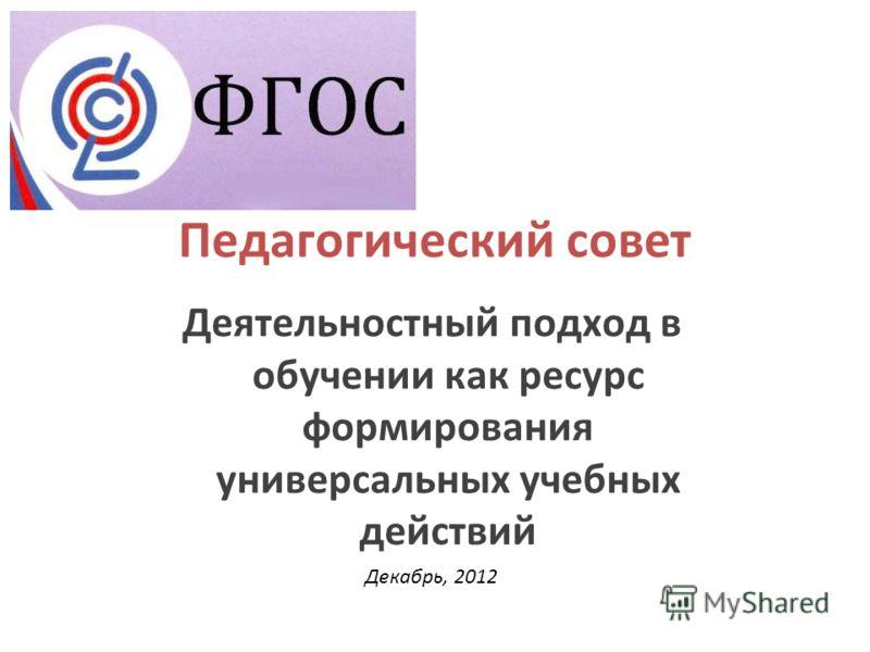 Педагогический совет Деятельностный подход в обучении как ресурс формирования универсальных учебных действий Декабрь, 2012