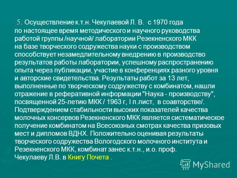 5. Осуществление к.т.н. Чекулаевой Л. В. с 1970 года по настоящее время методического и научного руководства работой группы /научной/ лаборатории Резекненского МКК на базе творческого содружества науки с производством способствует незамедлительному в