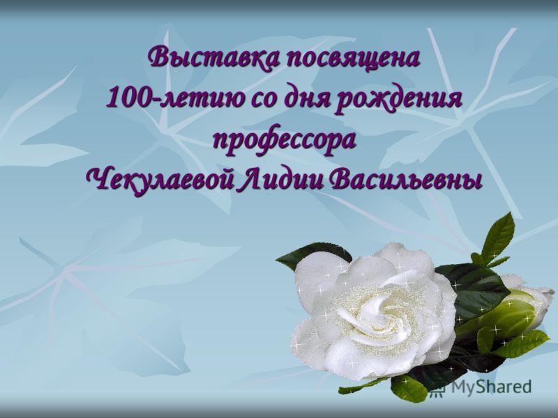 Выставка посвящена 100-летию со дня рождения профессора Чекулаевой Лидии Васильевны