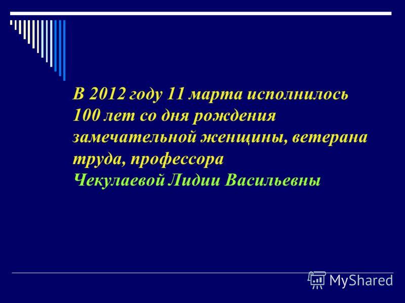 В 2012 году 11 марта исполнилось 100 лет со дня рождения замечательной женщины, ветерана труда, профессора Чекулаевой Лидии Васильевны