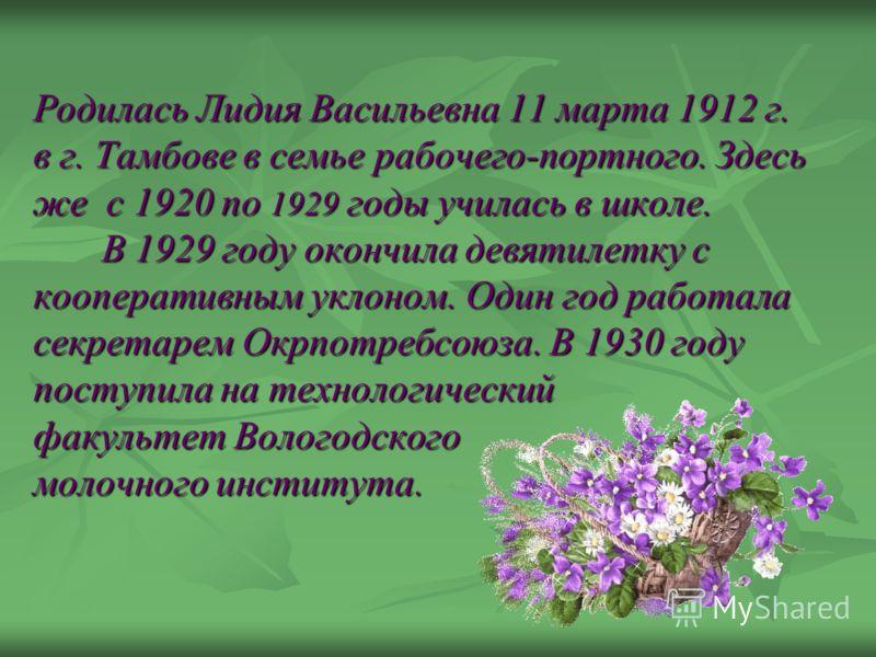 Родилась Лидия Васильевна 11 марта 1912 г. в г. Тамбове в семье рабочего-портного. Здесь же с 1920 по 1929 годы училась в школе. В 1929 году окончила девятилетку с кооперативным уклоном. Один год работала секретарем Окрпотребсоюза. В 1930 году поступ