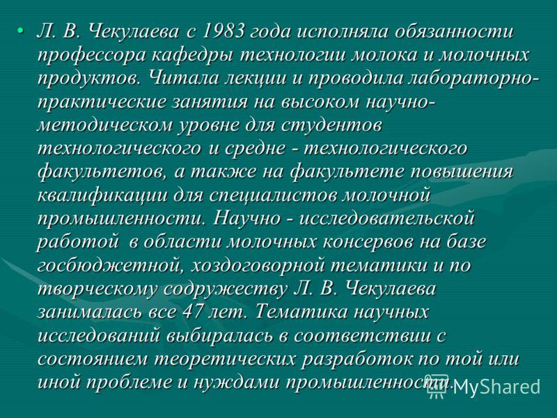Л. В. Чекулаева с 1983 года исполняла обязанности профессора кафедры технологии молока и молочных продуктов. Читала лекции и проводила лабораторно- практические занятия на высоком научно- методическом уровне для студентов технологического и средне -