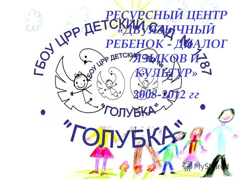 РЕСУРСНЫЙ ЦЕНТР «ДВУЯЗЫЧНЫЙ РЕБЕНОК - ДИАЛОГ ЯЗЫКОВ И КУЛЬТУР» 2008-2012 гг
