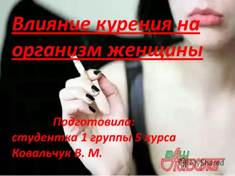 Влияние курения на организм женщины Подготовила: студентка 1 группы 5 курса Ковальчук В. М.