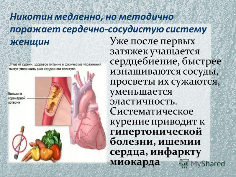 Никотин медленно, но методично поражает сердечно-сосудистую систему женщин Уже после первых затяжек учащается сердцебиение, быстрее изнашиваются сосуды, просветы их сужаются, уменьшается эластичность. Систематическое курение приводит к гипертоническо