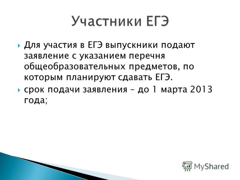 Для участия в ЕГЭ выпускники подают заявление с указанием перечня общеобразовательных предметов, по которым планируют сдавать ЕГЭ. срок подачи заявления – до 1 марта 2013 года;