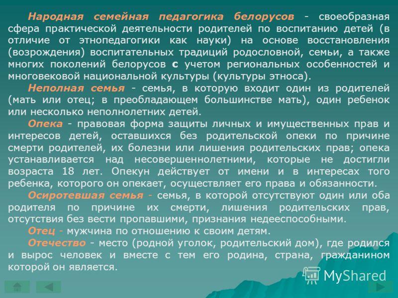 Народная семейная педагогика белорусов - своеобразная сфера практической деятельности родителей по воспитанию детей (в отличие от этнопедагогики как науки) на основе восстановления (возрождения) воспитательных традиций родословной, семьи, а также мно