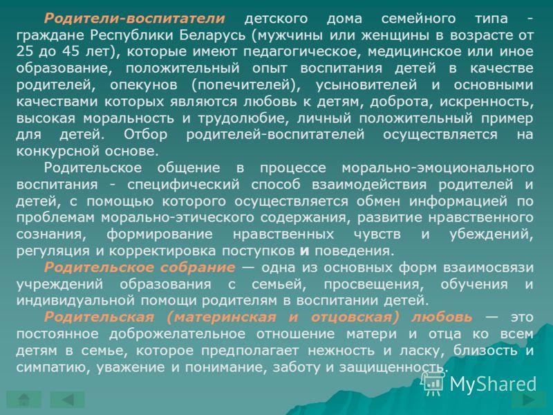 Родители-воспитатели детского дома семейного типа - граждане Республики Беларусь (мужчины или женщины в возрасте от 25 до 45 лет), которые имеют педагогическое, медицинское или иное образование, положительный опыт воспитания детей в качестве родителе