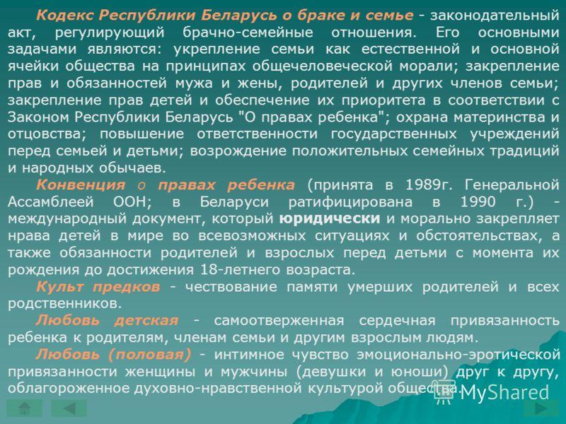 Кодекс Республики Беларусь о браке и семье - законодательный акт, регулирующий брачно-семейные отношения. Его основными задачами являются: укрепление семьи как естественной и основной ячейки общества на принципах общечеловеческой морали; закрепление