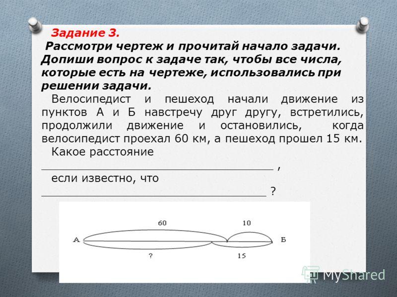 Задание 3. Рассмотри чертеж и прочитай начало задачи. Допиши вопрос к задаче так, чтобы все числа, которые есть на чертеже, использовались при решении задачи. Велосипедист и пешеход начали движение из пунктов А и Б навстречу друг другу, встретились,