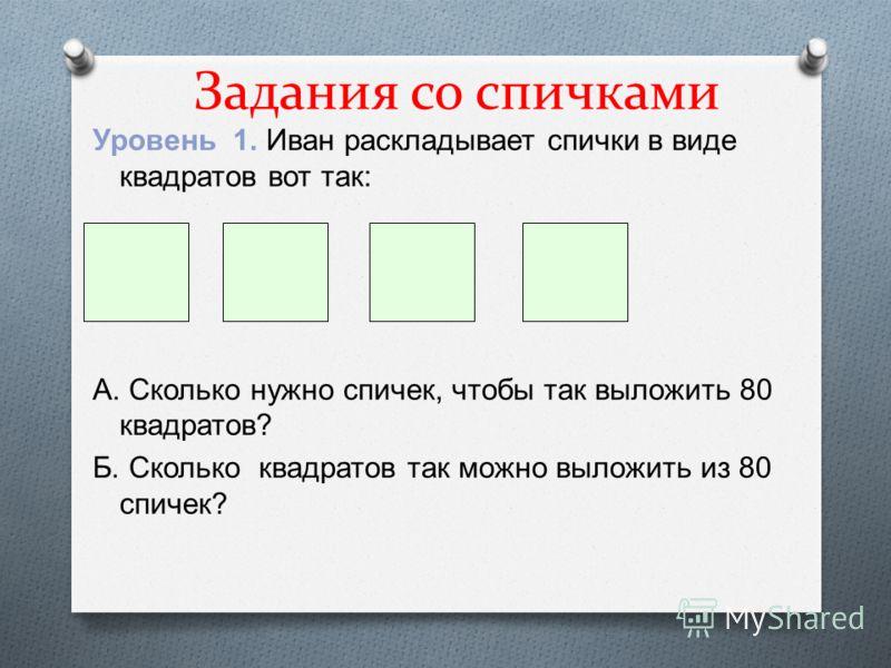 Задания со спичками Уровень 1. Иван раскладывает спички в виде квадратов вот так : А. Сколько нужно спичек, чтобы так выложить 80 квадратов ? Б. Сколько квадратов так можно выложить из 80 спичек ?