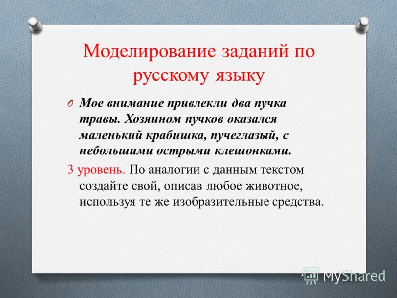 Моделирование заданий по русскому языку O Мое внимание привлекли два пучка травы. Хозяином пучков оказался маленький крабишка, пучеглазый, с небольшими острыми клешонками. 3 уровень. По аналогии с данным текстом создайте свой, описав любое животное,