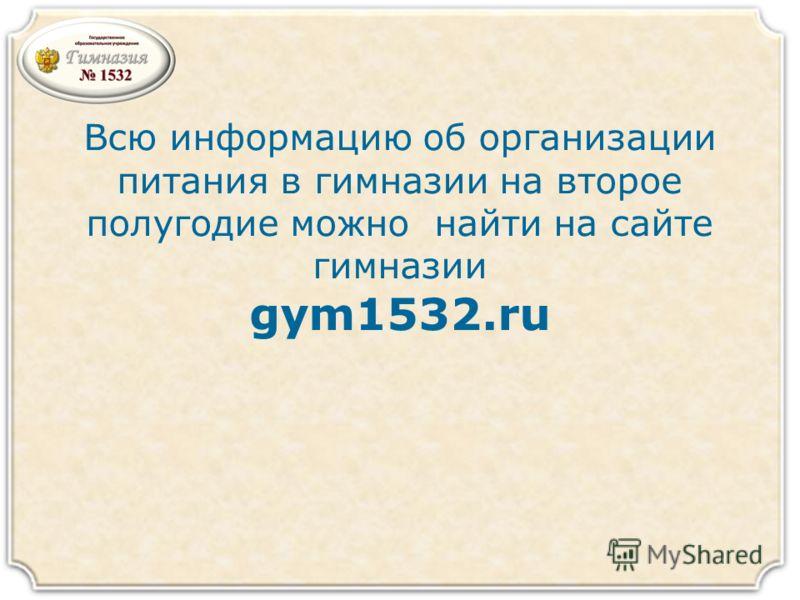 Всю информацию об организации питания в гимназии на второе полугодие можно найти на сайте гимназии gym1532.ru