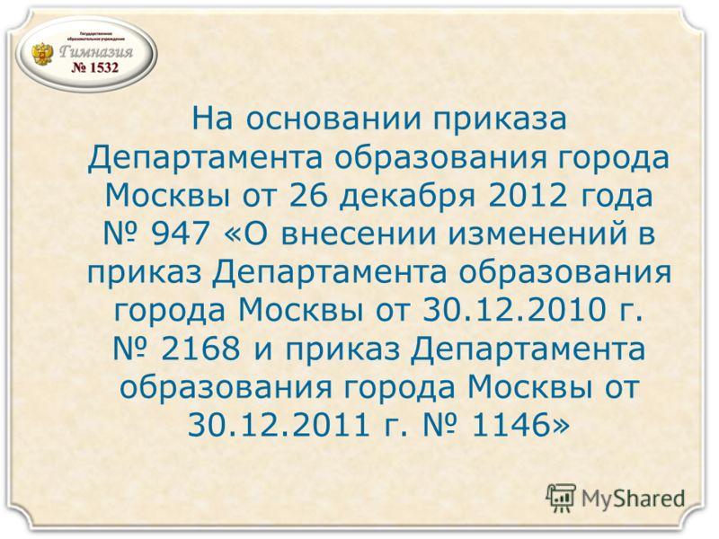 На основании приказа Департамента образования города Москвы от 26 декабря 2012 года 947 «О внесении изменений в приказ Департамента образования города Москвы от 30.12.2010 г. 2168 и приказ Департамента образования города Москвы от 30.12.2011 г. 1146»