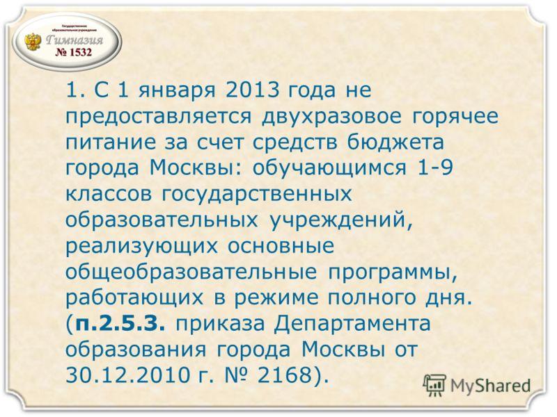 1. С 1 января 2013 года не предоставляется двухразовое горячее питание за счет средств бюджета города Москвы: обучающимся 1-9 классов государственных образовательных учреждений, реализующих основные общеобразовательные программы, работающих в режиме