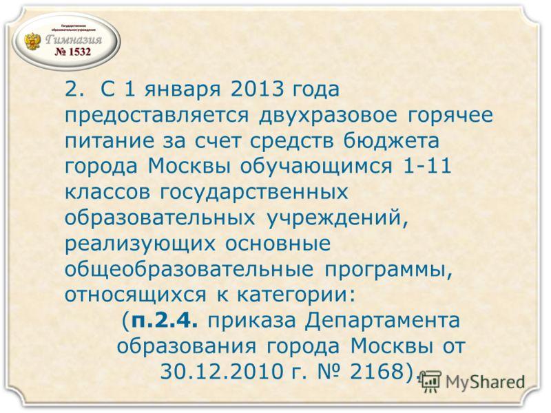 2. С 1 января 2013 года предоставляется двухразовое горячее питание за счет средств бюджета города Москвы обучающимся 1-11 классов государственных образовательных учреждений, реализующих основные общеобразовательные программы, относящихся к категории