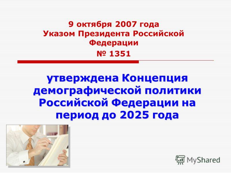 9 октября 2007 года Указом Президента Российской Федерации 1351 утверждена Концепция демографической политики Российской Федерации на период до 2025 года