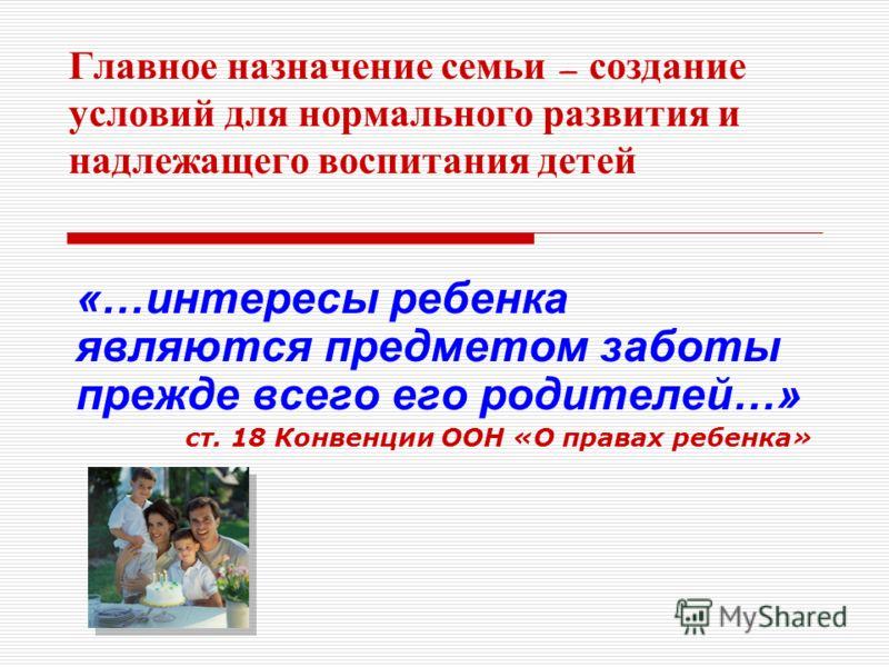 Главное н азначение с емьи – с оздание условий д ля н ормального р азвития и надлежащего в оспитания д етей «…интересы ребенка являются предметом заботы прежде всего его родителей…» ст. 18 Конвенции ООН «О правах ребенка»
