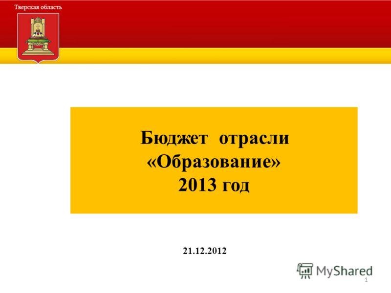 1 Бюджет отрасли «Образование» 2013 год 21.12.2012