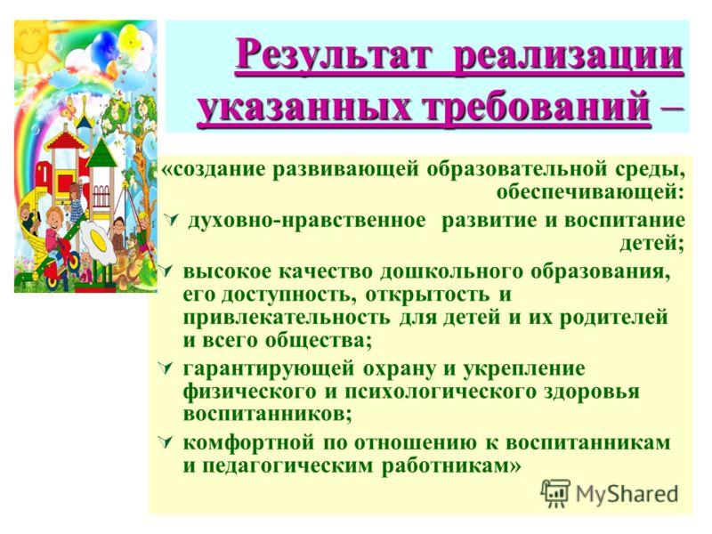 Результат реализации указанных требований – «создание развивающей образовательной среды, обеспечивающей: духовно-нравственное развитие и воспитание детей; высокое качество дошкольного образования, его доступность, открытость и привлекательность для д